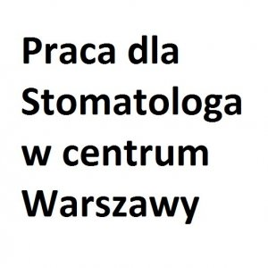 Praca dla stomatologa w centrum  Warszawy